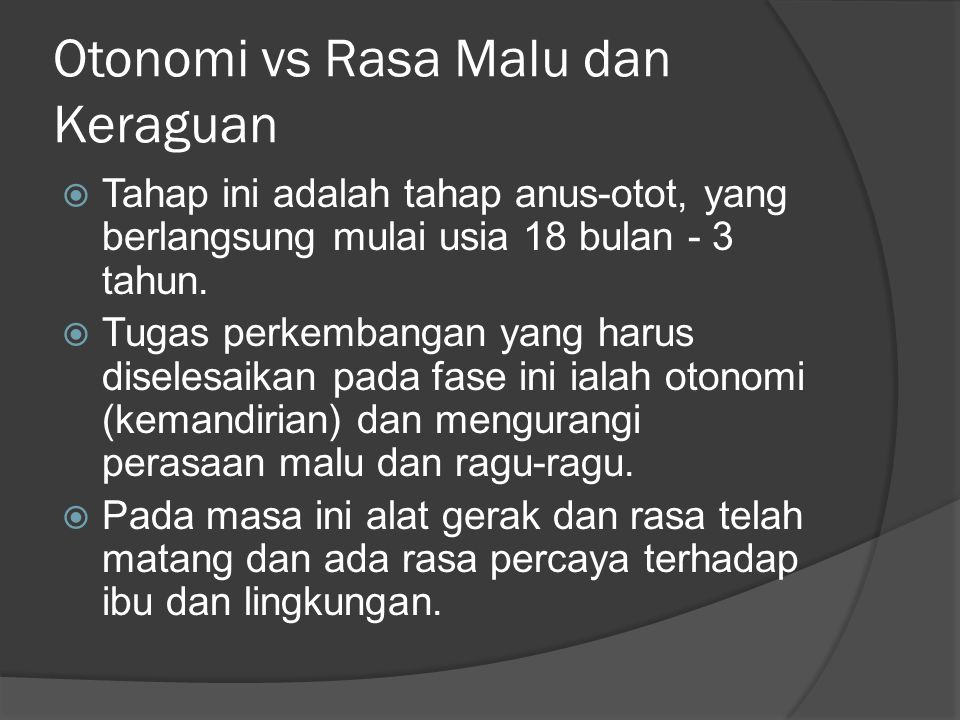 Otonomi vs Rasa Malu dan Keraguan  Tahap ini adalah tahap anus-otot, yang berlangsung mulai usia 18 bulan - 3 tahun.  Tugas perkembangan yang harus