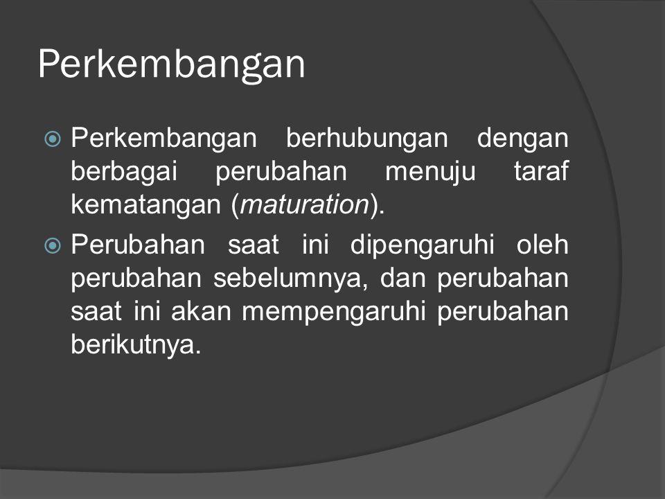 Perkembangan  Perkembangan berhubungan dengan berbagai perubahan menuju taraf kematangan (maturation).  Perubahan saat ini dipengaruhi oleh perubaha