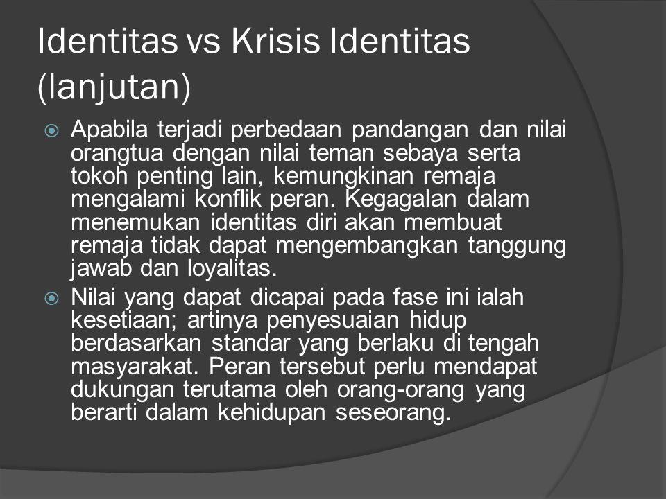 Identitas vs Krisis Identitas (lanjutan)  Apabila terjadi perbedaan pandangan dan nilai orangtua dengan nilai teman sebaya serta tokoh penting lain,