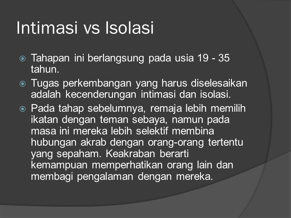 Intimasi vs Isolasi  Tahapan ini berlangsung pada usia 19 - 35 tahun.  Tugas perkembangan yang harus diselesaikan adalah kecenderungan intimasi dan