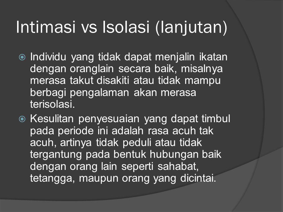 Intimasi vs Isolasi (lanjutan)  Individu yang tidak dapat menjalin ikatan dengan oranglain secara baik, misalnya merasa takut disakiti atau tidak mam