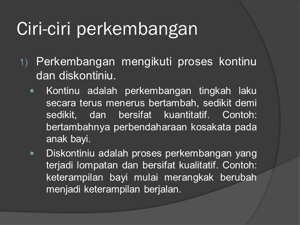 Ciri-ciri perkembangan 1) Perkembangan mengikuti proses kontinu dan diskontiniu.  Kontinu adalah perkembangan tingkah laku secara terus menerus berta