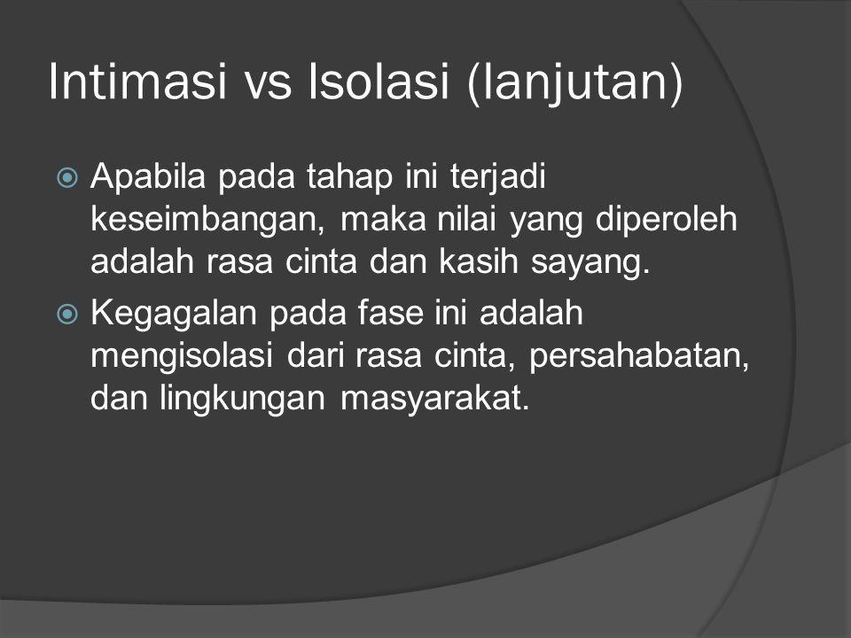 Intimasi vs Isolasi (lanjutan)  Apabila pada tahap ini terjadi keseimbangan, maka nilai yang diperoleh adalah rasa cinta dan kasih sayang.  Kegagala