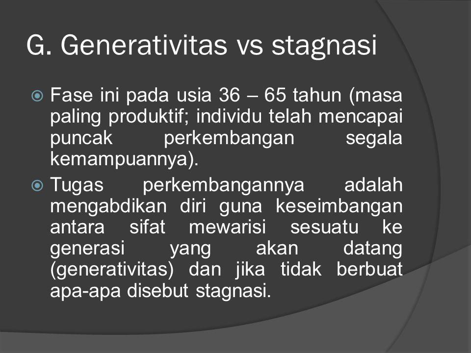 G. Generativitas vs stagnasi  Fase ini pada usia 36 – 65 tahun (masa paling produktif; individu telah mencapai puncak perkembangan segala kemampuanny
