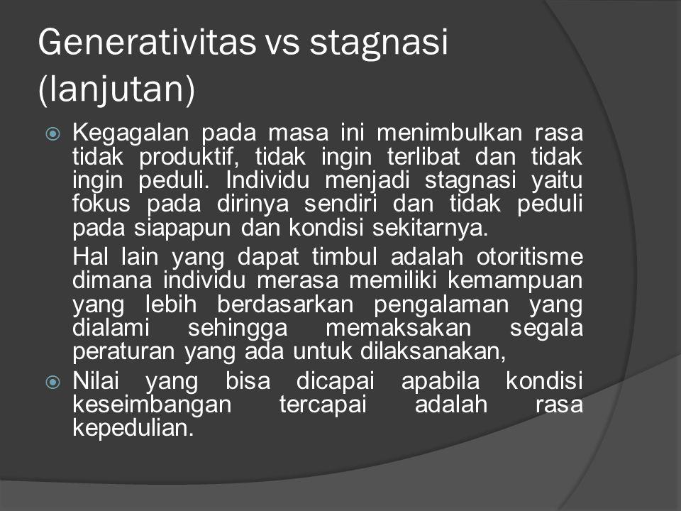 Generativitas vs stagnasi (lanjutan)  Kegagalan pada masa ini menimbulkan rasa tidak produktif, tidak ingin terlibat dan tidak ingin peduli. Individu