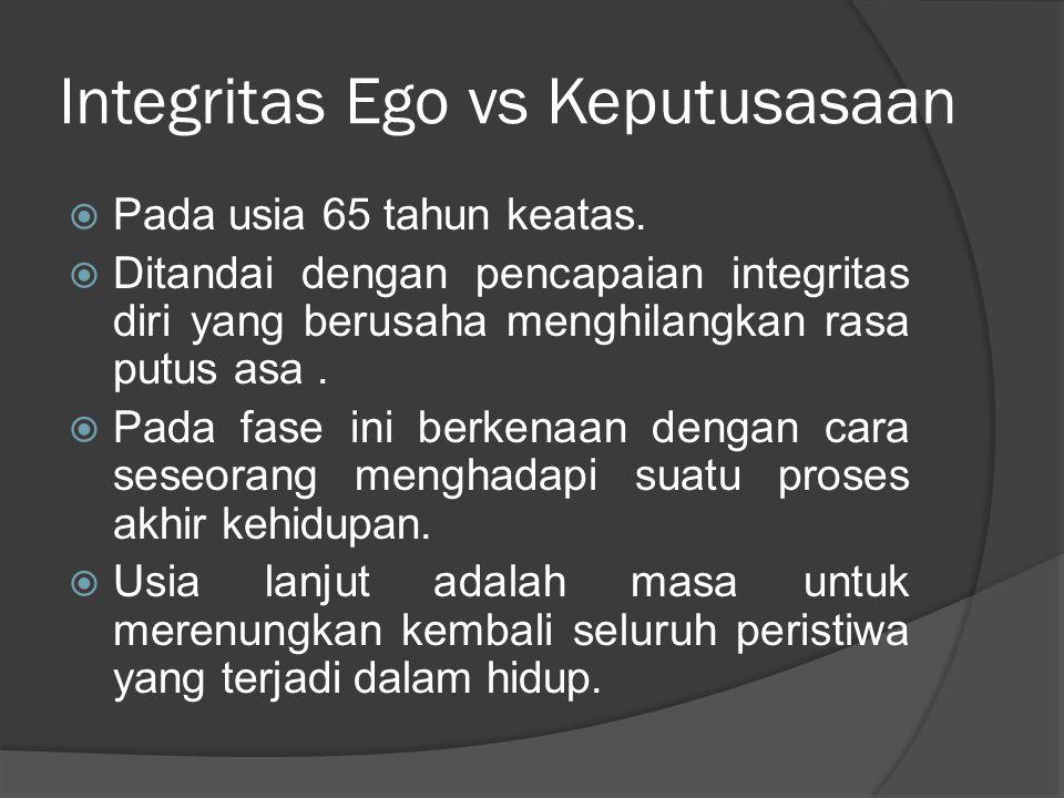 Integritas Ego vs Keputusasaan  Pada usia 65 tahun keatas.  Ditandai dengan pencapaian integritas diri yang berusaha menghilangkan rasa putus asa. 