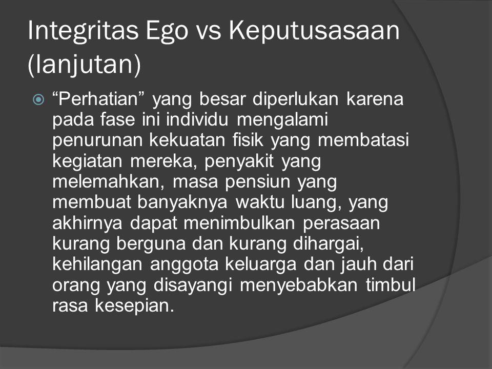 """Integritas Ego vs Keputusasaan (lanjutan)  """"Perhatian"""" yang besar diperlukan karena pada fase ini individu mengalami penurunan kekuatan fisik yang me"""