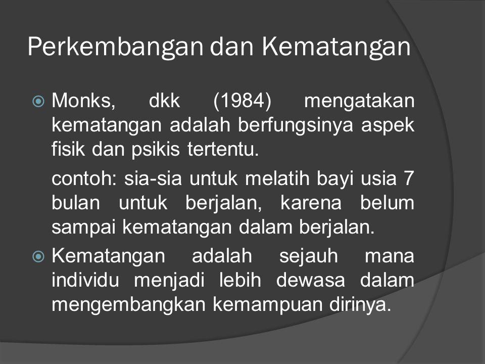Perkembangan dan Kematangan  Monks, dkk (1984) mengatakan kematangan adalah berfungsinya aspek fisik dan psikis tertentu. contoh: sia-sia untuk melat