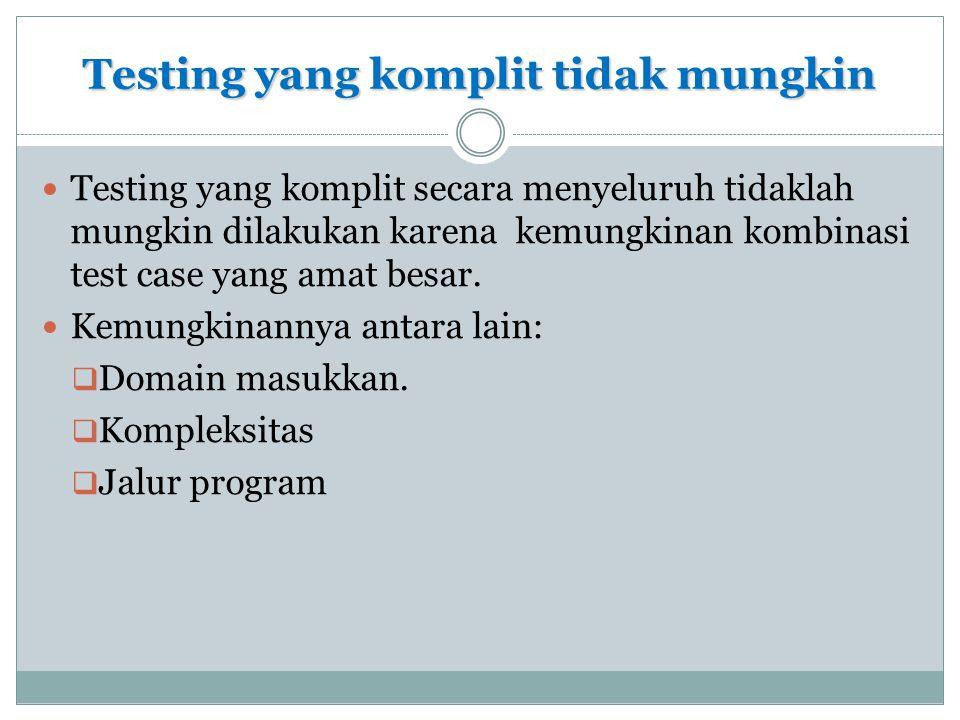 Testing yang komplit tidak mungkin  Testing yang komplit secara menyeluruh tidaklah mungkin dilakukan karena kemungkinan kombinasi test case yang ama
