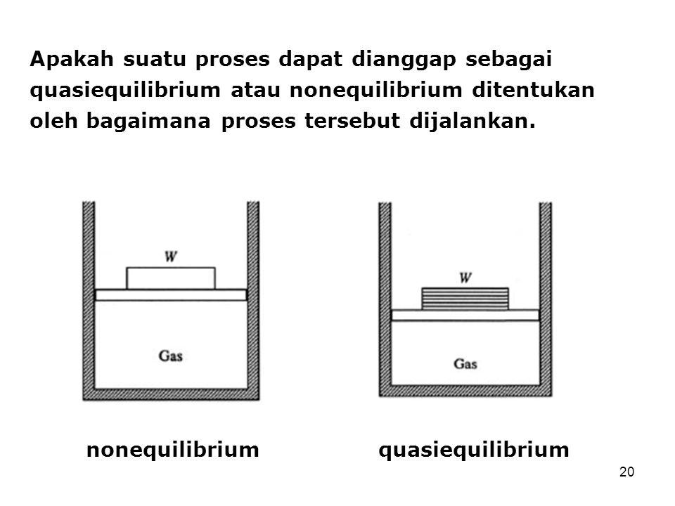 20 Apakah suatu proses dapat dianggap sebagai quasiequilibrium atau nonequilibrium ditentukan oleh bagaimana proses tersebut dijalankan. quasiequilibr