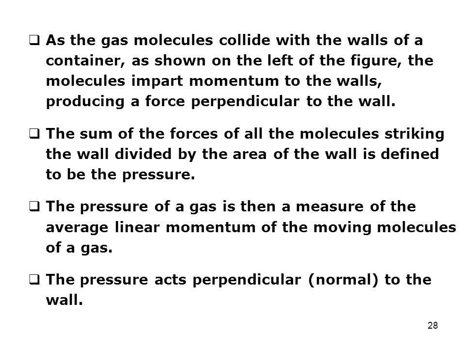 28  As the gas molecules collide with the walls of a container, as shown on the left of the figure, the molecules impart momentum to the walls, produ