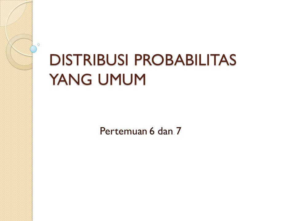 DISTRIBUSI PROBABILITAS YANG UMUM Pertemuan 6 dan 7