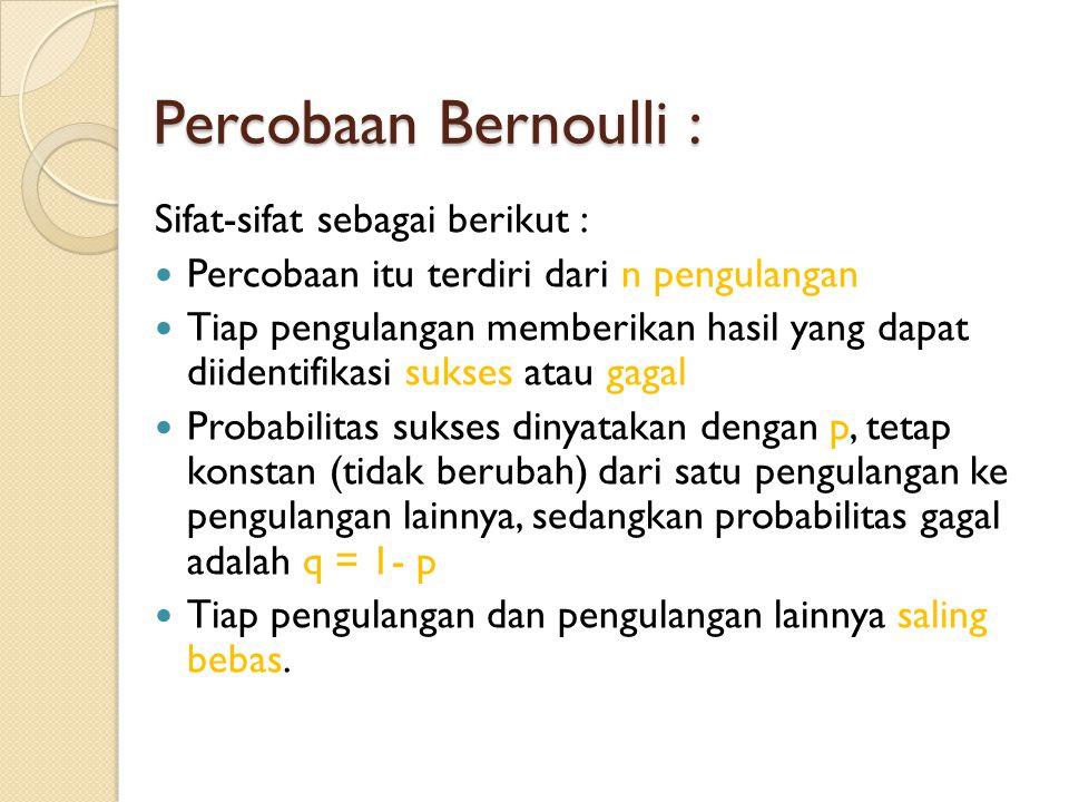 Percobaan Bernoulli : Sifat-sifat sebagai berikut :  Percobaan itu terdiri dari n pengulangan  Tiap pengulangan memberikan hasil yang dapat diidentifikasi sukses atau gagal  Probabilitas sukses dinyatakan dengan p, tetap konstan (tidak berubah) dari satu pengulangan ke pengulangan lainnya, sedangkan probabilitas gagal adalah q = 1- p  Tiap pengulangan dan pengulangan lainnya saling bebas.