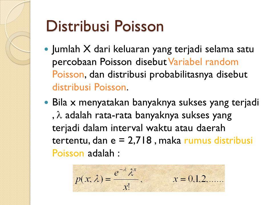 Distribusi Poisson  Jumlah X dari keluaran yang terjadi selama satu percobaan Poisson disebut Variabel random Poisson, dan distribusi probabilitasnya disebut distribusi Poisson.
