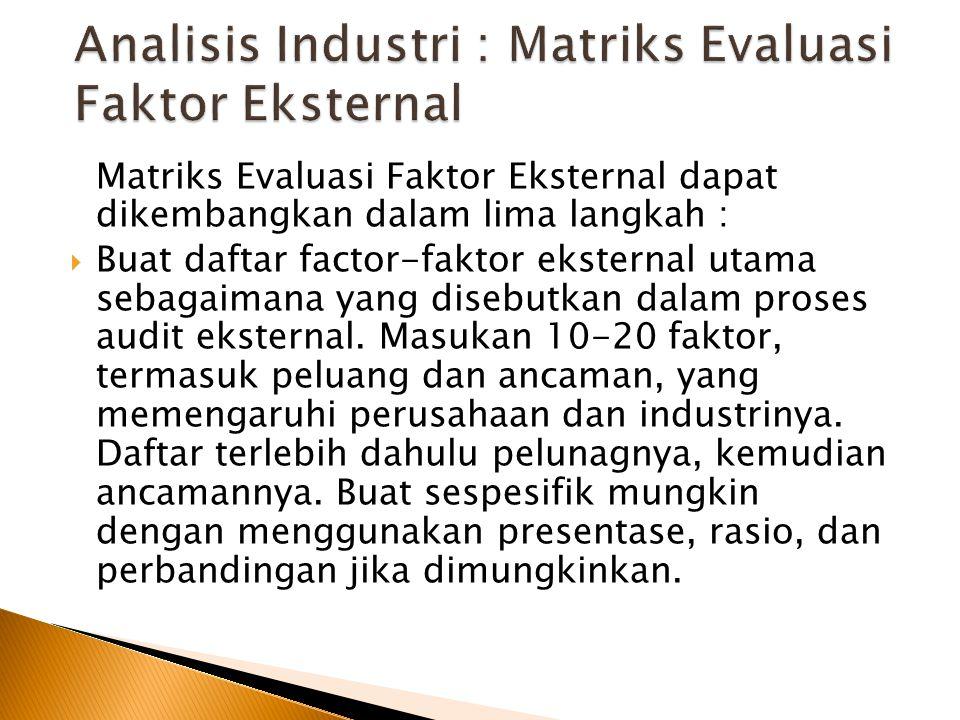 Matriks Evaluasi Faktor Eksternal dapat dikembangkan dalam lima langkah :  Buat daftar factor-faktor eksternal utama sebagaimana yang disebutkan dalam proses audit eksternal.