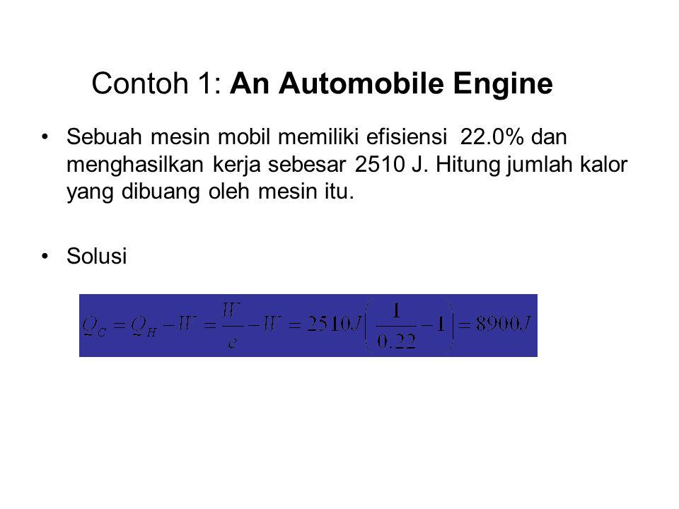Contoh 1: An Automobile Engine •Sebuah mesin mobil memiliki efisiensi 22.0% dan menghasilkan kerja sebesar 2510 J. Hitung jumlah kalor yang dibuang ol