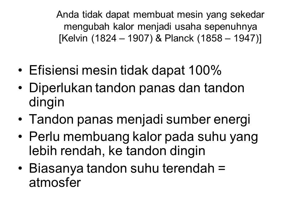 Anda tidak dapat membuat mesin yang sekedar mengubah kalor menjadi usaha sepenuhnya [Kelvin (1824 – 1907) & Planck (1858 – 1947)] •Efisiensi mesin tid