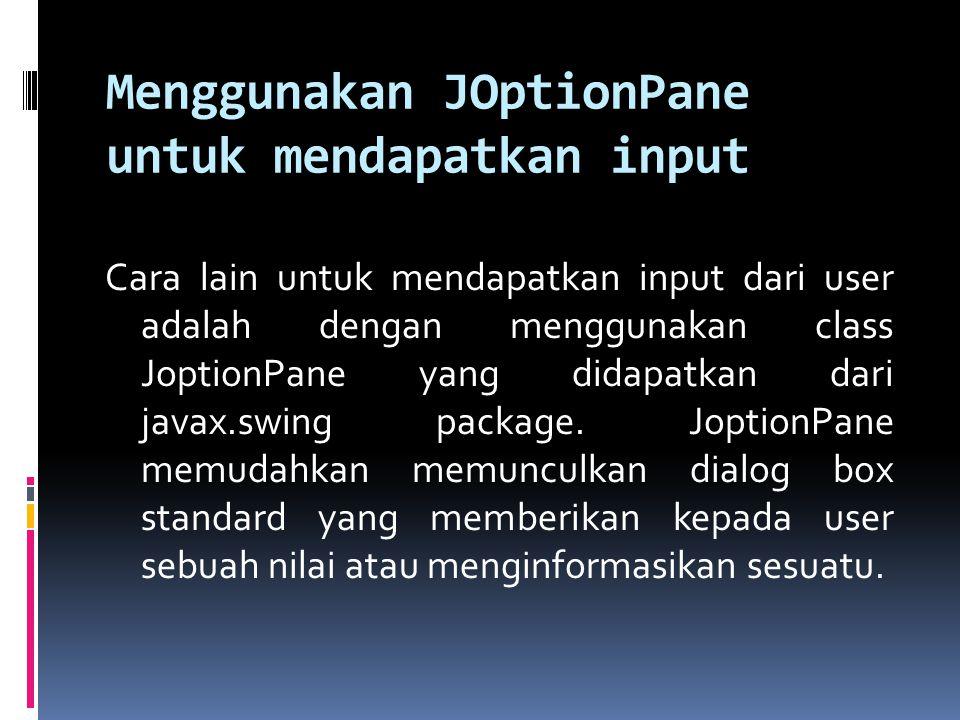 Menggunakan JOptionPane untuk mendapatkan input Cara lain untuk mendapatkan input dari user adalah dengan menggunakan class JoptionPane yang didapatkan dari javax.swing package.