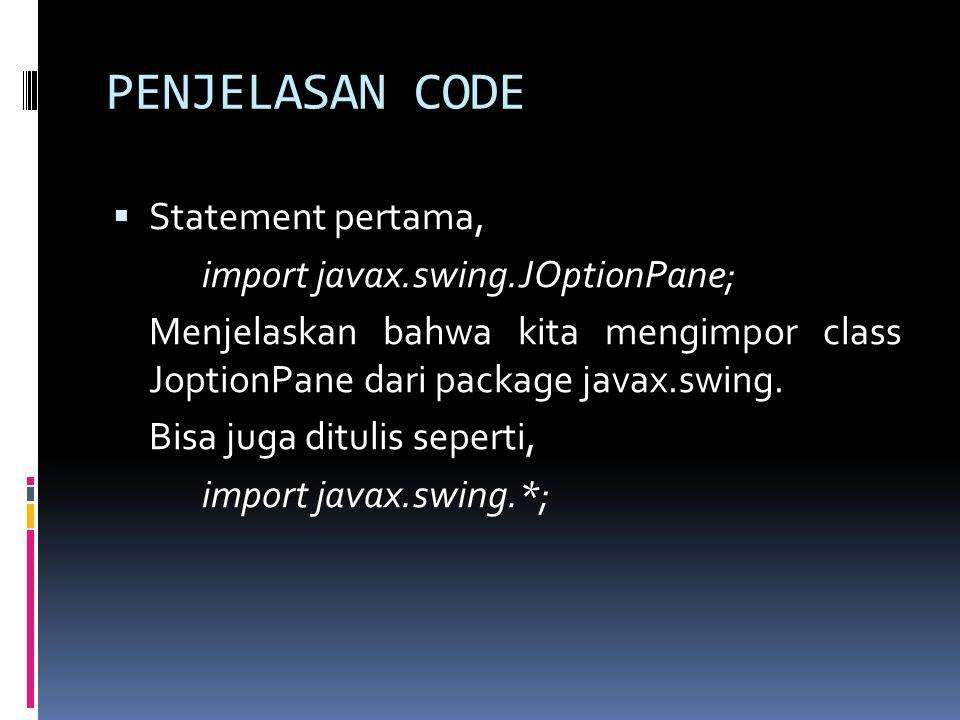 PENJELASAN CODE  Statement pertama, import javax.swing.JOptionPane; Menjelaskan bahwa kita mengimpor class JoptionPane dari package javax.swing.