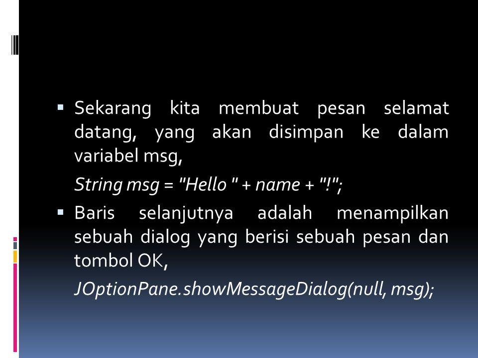  Sekarang kita membuat pesan selamat datang, yang akan disimpan ke dalam variabel msg, String msg = Hello + name + ! ;  Baris selanjutnya adalah menampilkan sebuah dialog yang berisi sebuah pesan dan tombol OK, JOptionPane.showMessageDialog(null, msg);