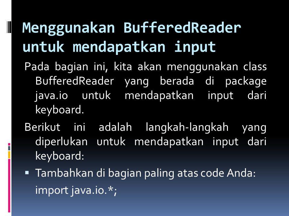  Tambahkan statement berikut: BufferedReader dataIn = new BufferedReader(new InputStreamReader( System.in) );  Deklarasikan variabel String temporary untuk mendapatkan input, dan gunakan fungsi readLine() untuk mendapatkan input dari keyboard.