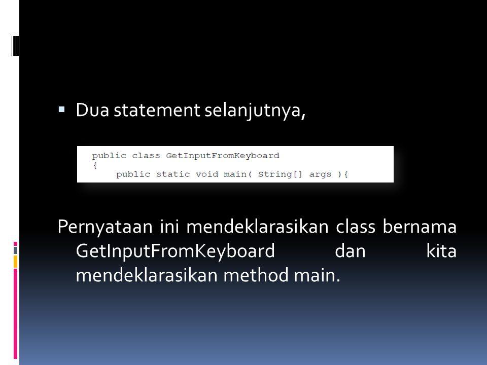  Dua statement selanjutnya, Pernyataan ini mendeklarasikan class bernama GetInputFromKeyboard dan kita mendeklarasikan method main.