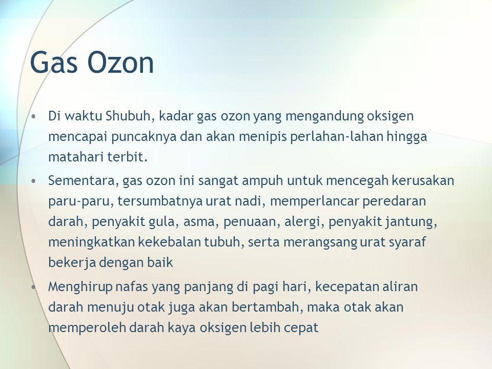 Gas Ozon •Di waktu Shubuh, kadar gas ozon yang mengandung oksigen mencapai puncaknya dan akan menipis perlahan-lahan hingga matahari terbit. •Sementar