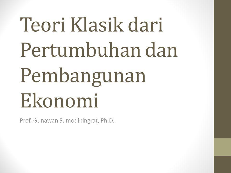Teori Klasik dari Pertumbuhan dan Pembangunan Ekonomi Prof. Gunawan Sumodiningrat, Ph.D.