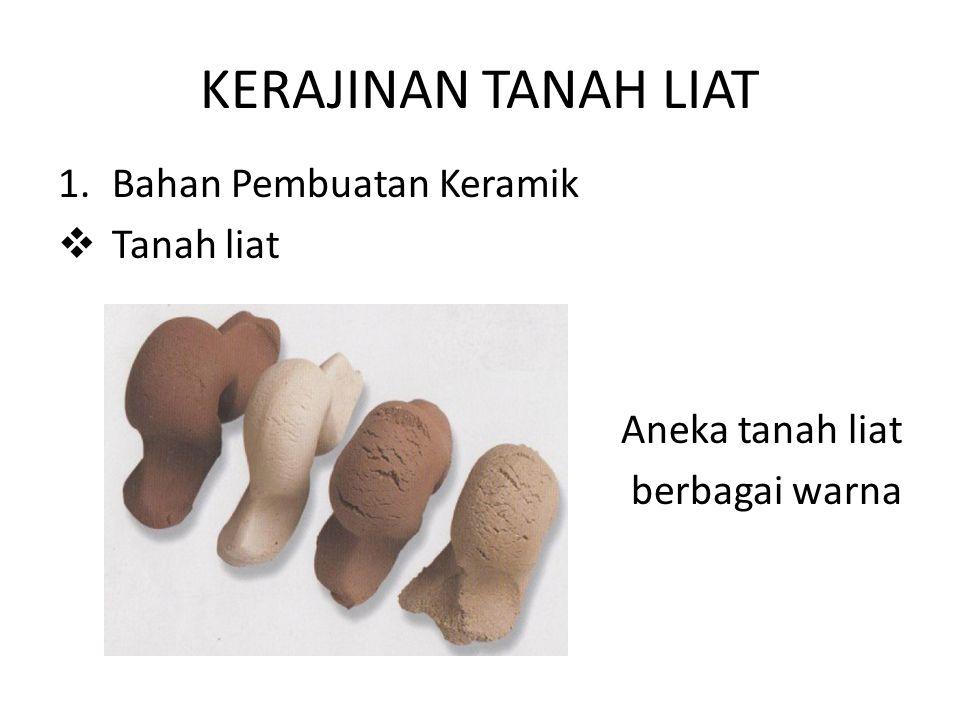 KERAJINAN TANAH LIAT 1.Bahan Pembuatan Keramik  Tanah liat Aneka tanah liat berbagai warna