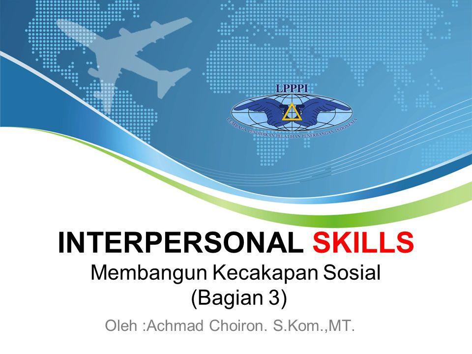 INTERPERSONAL SKILLS Membangun Kecakapan Sosial (Bagian 3) Oleh :Achmad Choiron. S.Kom.,MT.