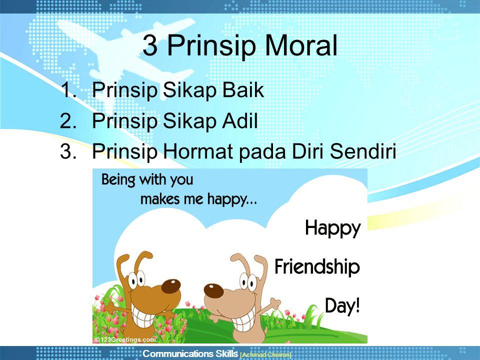 Communications Skills [Achmad Choiron] 3 Prinsip Moral 1.Prinsip Sikap Baik 2.Prinsip Sikap Adil 3.Prinsip Hormat pada Diri Sendiri
