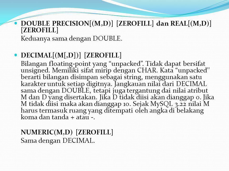  DOUBLE PRECISION[(M,D)] [ZEROFILL] dan REAL[(M,D)] [ZEROFILL] Keduanya sama dengan DOUBLE.