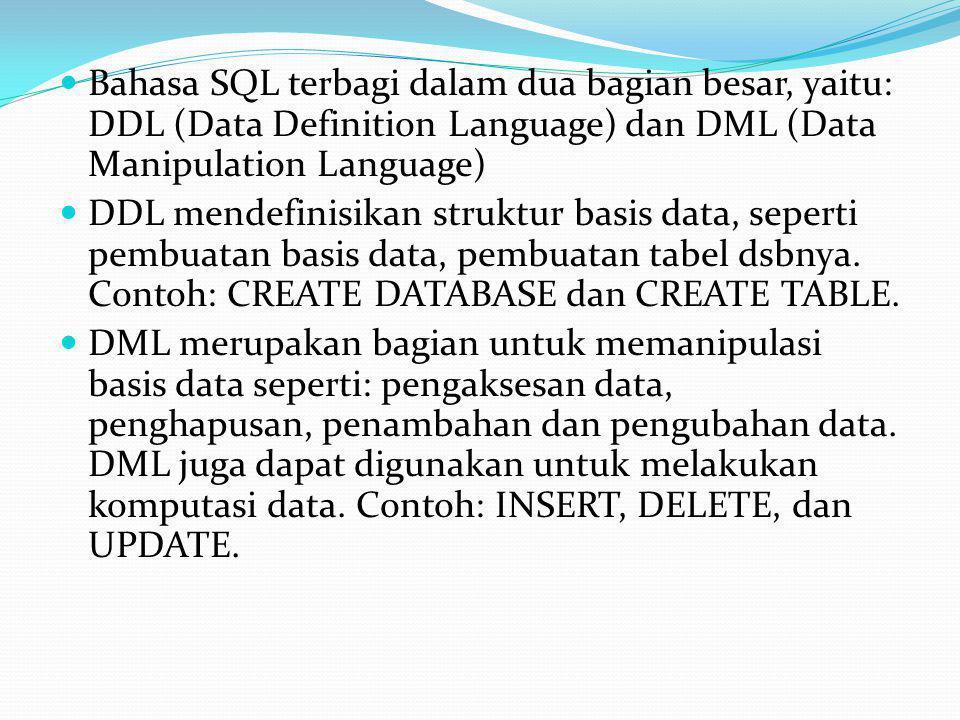  Bahasa SQL terbagi dalam dua bagian besar, yaitu: DDL (Data Definition Language) dan DML (Data Manipulation Language)  DDL mendefinisikan struktur basis data, seperti pembuatan basis data, pembuatan tabel dsbnya.