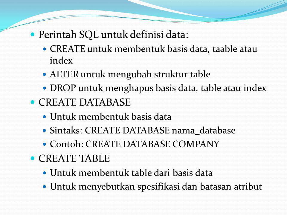  Perintah SQL untuk definisi data:  CREATE untuk membentuk basis data, taable atau index  ALTER untuk mengubah struktur table  DROP untuk menghapus basis data, table atau index  CREATE DATABASE  Untuk membentuk basis data  Sintaks: CREATE DATABASE nama_database  Contoh: CREATE DATABASE COMPANY  CREATE TABLE  Untuk membentuk table dari basis data  Untuk menyebutkan spesifikasi dan batasan atribut