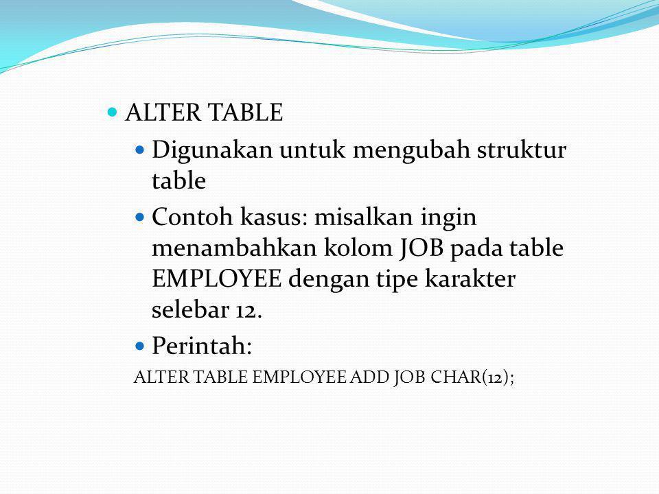  ALTER TABLE  Digunakan untuk mengubah struktur table  Contoh kasus: misalkan ingin menambahkan kolom JOB pada table EMPLOYEE dengan tipe karakter selebar 12.