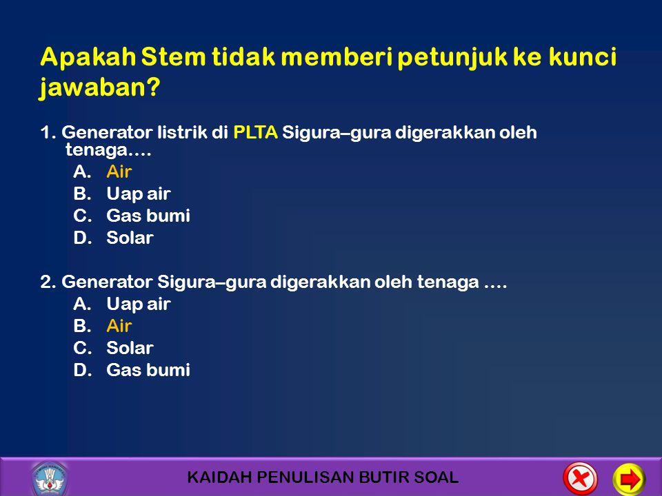 KAIDAH PENULISAN BUTIR SOAL Apakah Stem tidak memberi petunjuk ke kunci jawaban? 1. Generator listrik di PLTA Sigura–gura digerakkan oleh tenaga…. A.A