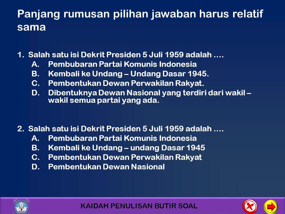 KAIDAH PENULISAN BUTIR SOAL Panjang rumusan pilihan jawaban harus relatif sama 1. Salah satu isi Dekrit Presiden 5 Juli 1959 adalah …. A.Pembubaran Pa