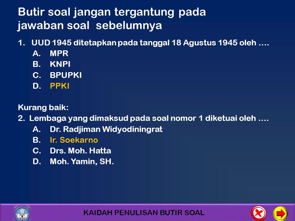 KAIDAH PENULISAN BUTIR SOAL Butir soal jangan tergantung pada jawaban soal sebelumnya 1. UUD 1945 ditetapkan pada tanggal 18 Agustus 1945 oleh …. A.MP