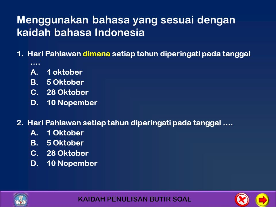 KAIDAH PENULISAN BUTIR SOAL Menggunakan bahasa yang sesuai dengan kaidah bahasa Indonesia 1. Hari Pahlawan dimana setiap tahun diperingati pada tangga