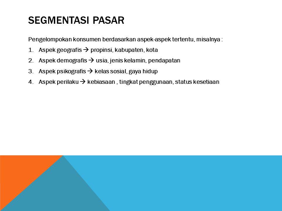SEGMENTASI PASAR Pengelompokan konsumen berdasarkan aspek-aspek tertentu, misalnya : 1.Aspek geografis  propinsi, kabupaten, kota 2.Aspek demografis