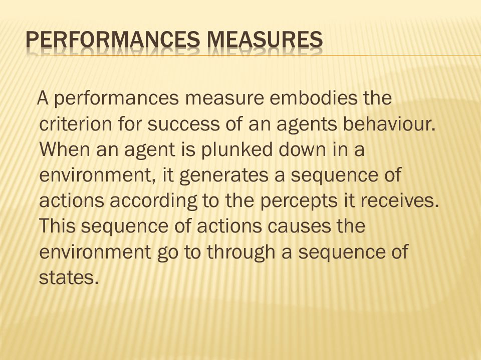 A performances measure embodies the criterion for success of an agents behaviour. When an agent is plunked down in a environment, it generates a seque