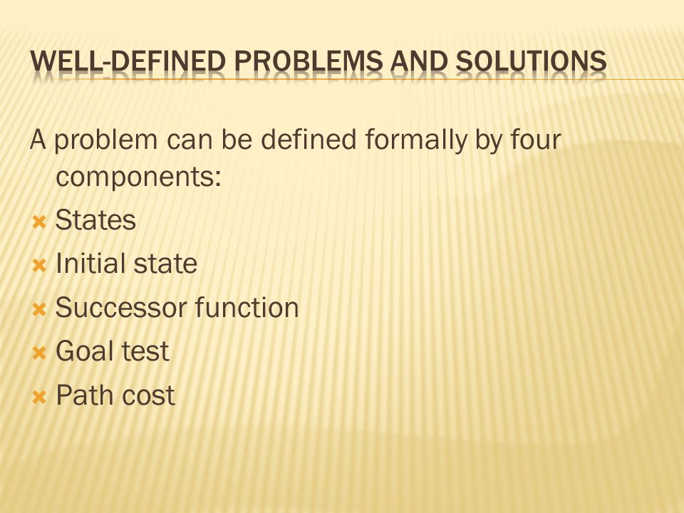 A problem can be defined formally by four components:  States  Initial state  Successor function  Goal test  Path cost