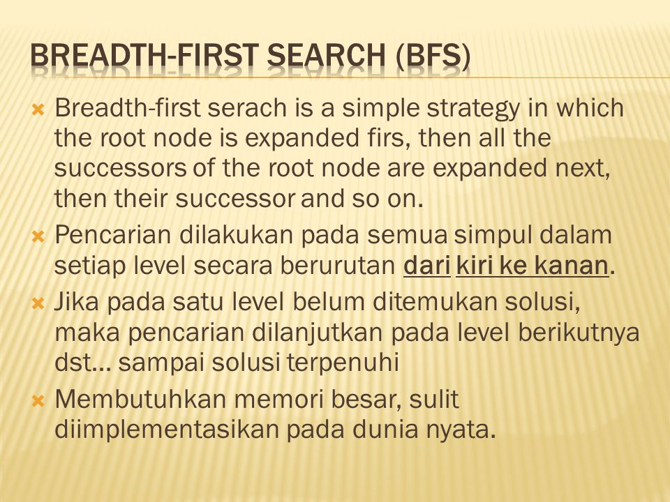  Breadth-first serach is a simple strategy in which the root node is expanded firs, then all the successors of the root node are expanded next, then