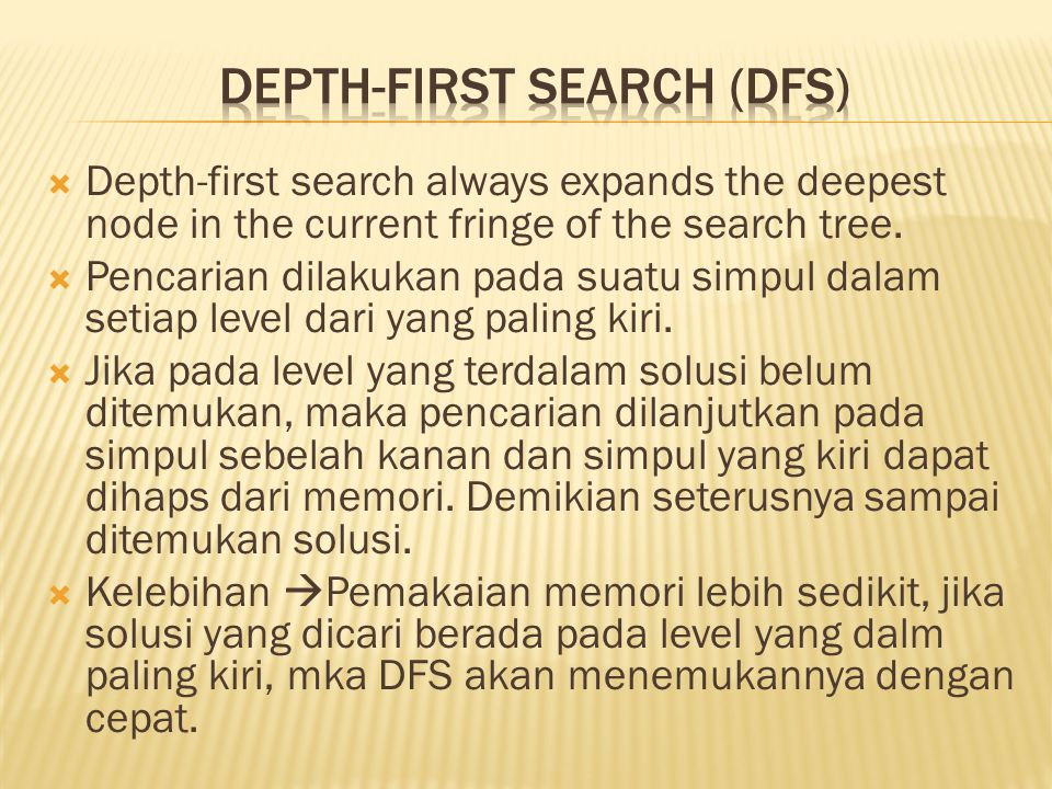  Depth-first search always expands the deepest node in the current fringe of the search tree.  Pencarian dilakukan pada suatu simpul dalam setiap le