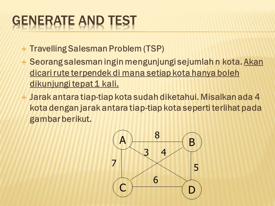  Travelling Salesman Problem (TSP)  Seorang salesman ingin mengunjungi sejumlah n kota. Akan dicari rute terpendek di mana setiap kota hanya boleh d