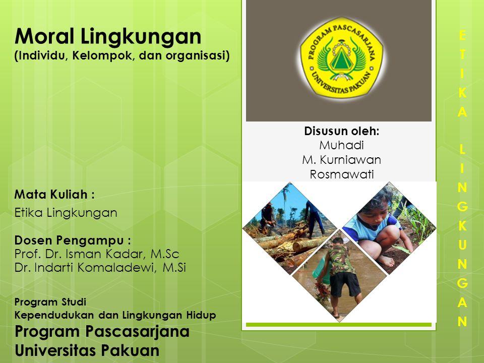 Moral Lingkungan (Individu, Kelompok, dan organisasi) Disusun oleh: Muhadi M. Kurniawan Rosmawati Program Studi Kependudukan dan Lingkungan Hidup Prog