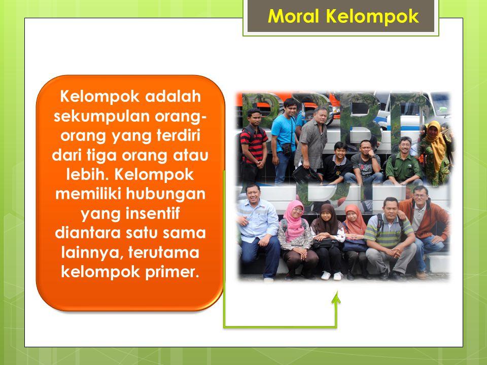Moral Kelompok Kelompok adalah sekumpulan orang- orang yang terdiri dari tiga orang atau lebih. Kelompok memiliki hubungan yang insentif diantara satu
