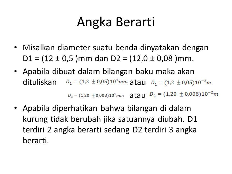 Angka Berarti • Misalkan diameter suatu benda dinyatakan dengan D1 = (12 ± 0,5 )mm dan D2 = (12,0 ± 0,08 )mm. • Apabila dibuat dalam bilangan baku mak