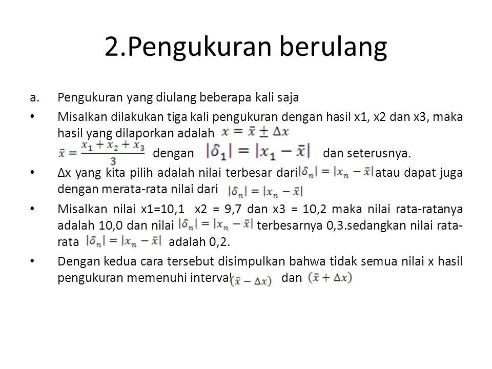 2.Pengukuran berulang a.Pengukuran yang diulang beberapa kali saja • Misalkan dilakukan tiga kali pengukuran dengan hasil x1, x2 dan x3, maka hasil ya