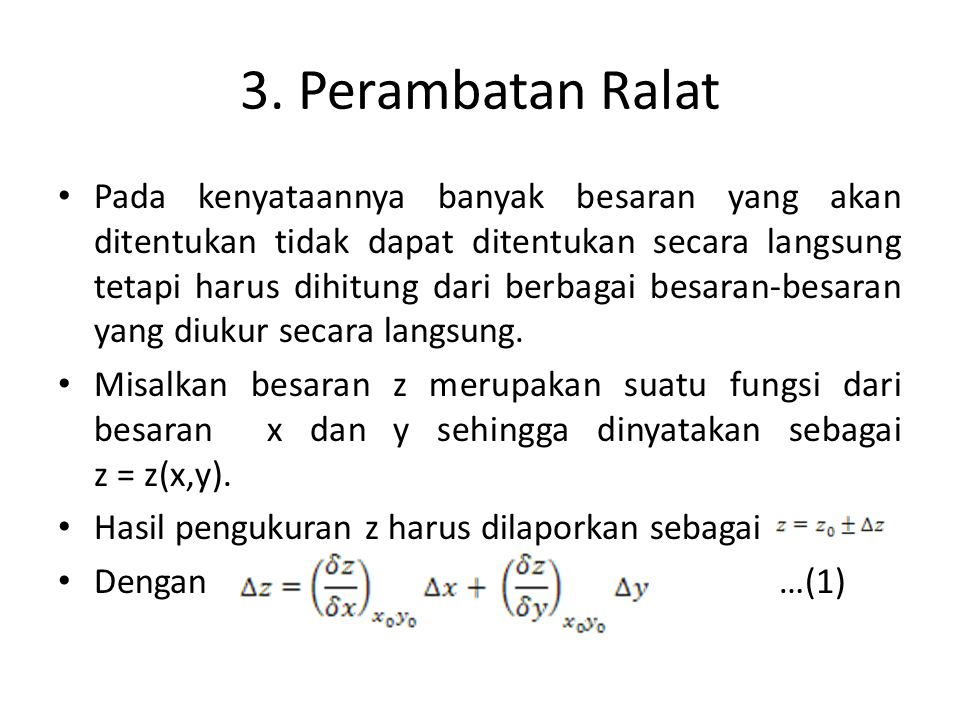 3. Perambatan Ralat • Pada kenyataannya banyak besaran yang akan ditentukan tidak dapat ditentukan secara langsung tetapi harus dihitung dari berbagai